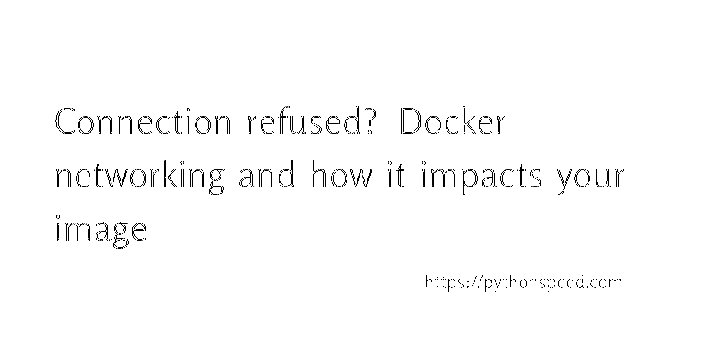Connection refused? Docker networking and how it impacts your image