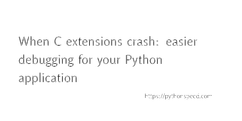 When C extensions crash: easier debugging for your test suite